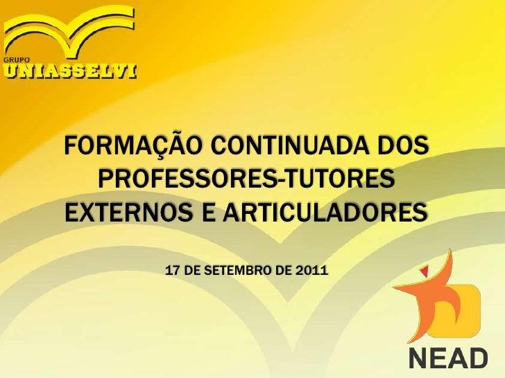 FORMAÇÃO CONTINUADA DOS PROFESSORES-TUTORES EXTERNOS E ARTICULADORES 17 DE SETEMBRO DE 2011<br />