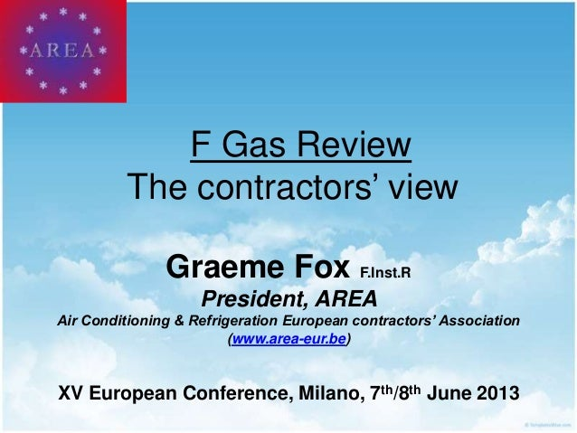 F Gas ReviewThe contractors' viewGraeme Fox F.Inst.RPresident, AREAAir Conditioning & Refrigeration European contractors' ...