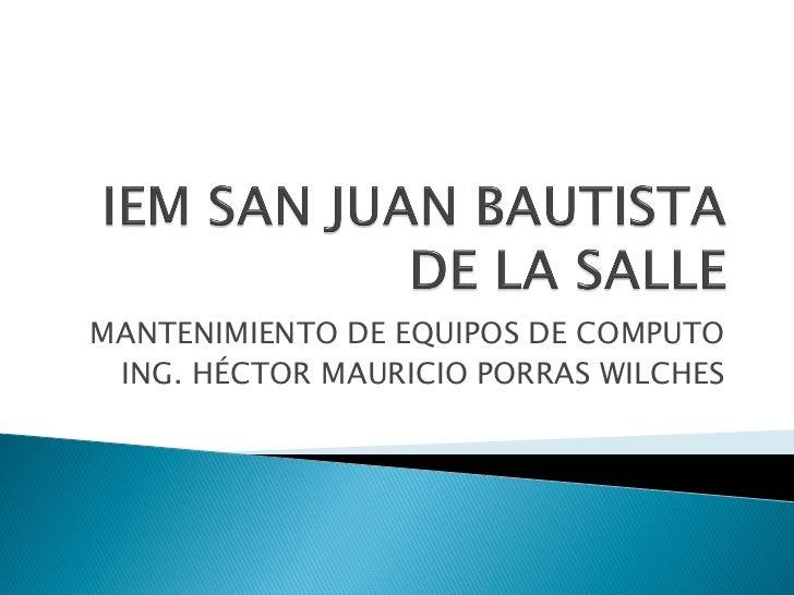 MANTENIMIENTO DE EQUIPOS DE COMPUTO ING. HÉCTOR MAURICIO PORRAS WILCHES