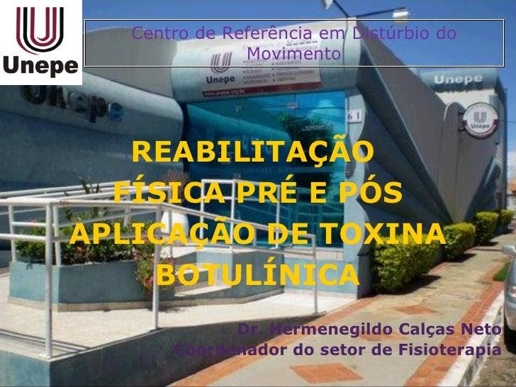 REABILITAÇÃO  FÍSICA PRÉ E PÓS APLICAÇÃO DE TOXINA BOTULÍNICA Dr. Hermenegildo Calças Neto Coordenador do setor de Fisiote...