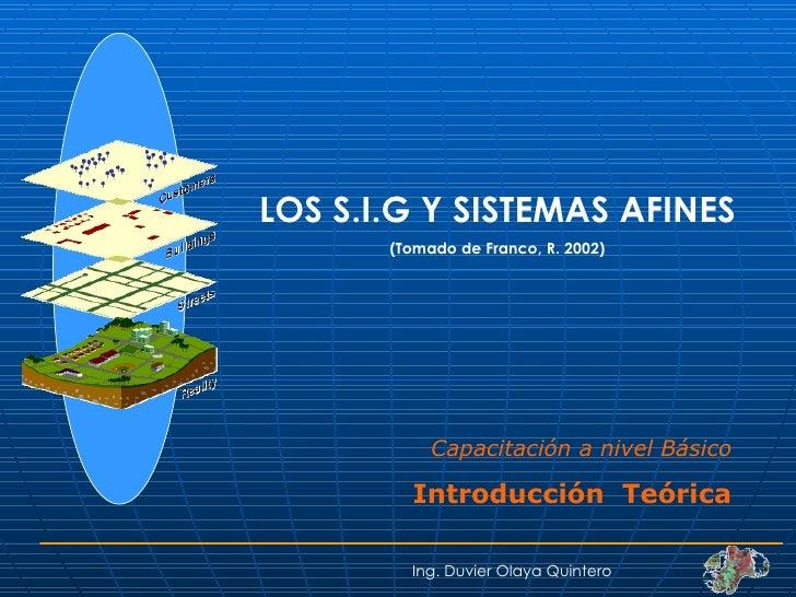 LOS S.I.G Y SISTEMAS AFINES (Tomado de Franco, R. 2002) Ing. Duvier Olaya Quintero Capacitación a nivel Básico Introducció...