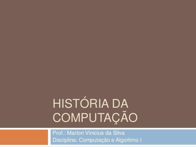 HISTÓRIA DA COMPUTAÇÃO Prof.: Marlon Vinicius da Silva Disciplina: Computação e Algoritmo I