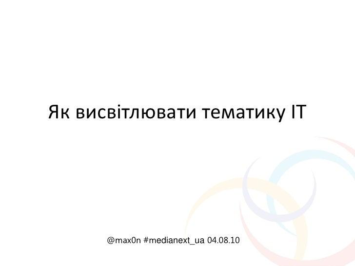 Як висвітлювати тематику ІТ           @max0n #medianext_ua 04.08.10