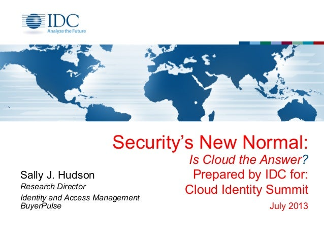 Security's New Normal: Is Cloud the Answer? Prepared by IDC for: Cloud Identity Summit July 2013 Sally J. Hudson Research ...