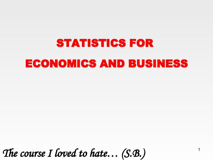 STATISTICS FOR  ECONOMICS AND BUSINESS The course I loved to hate…  ( S.B. )