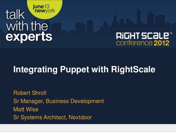 Integrating Puppet with RightScaleRobert ShrollSr Manager, Business DevelopmentMatt WiseSr Systems Architect, Nextdoor