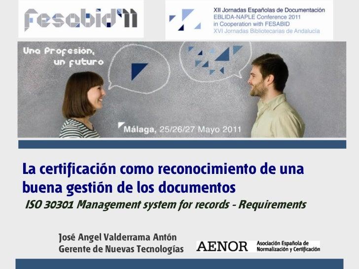 La certificación como reconocimiento de unabuena gestión de los documentosISO 30301 Management system for records - Requir...