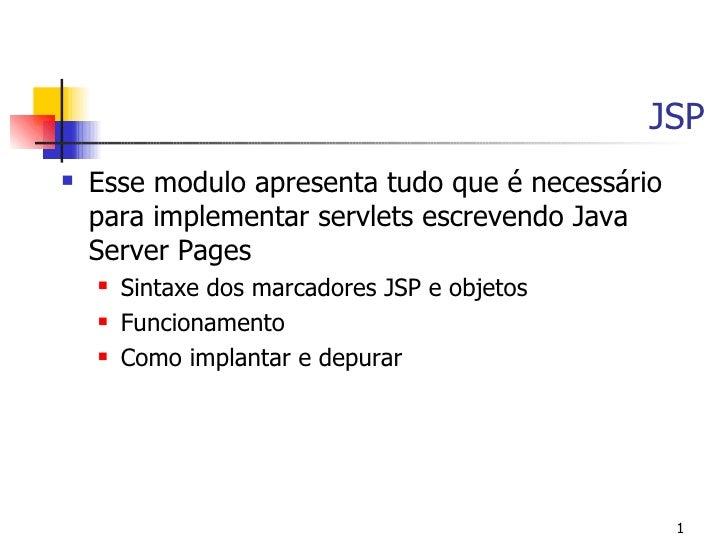 JSP    Esse modulo apresenta tudo que é necessário     para implementar servlets escrevendo Java     Server Pages       ...