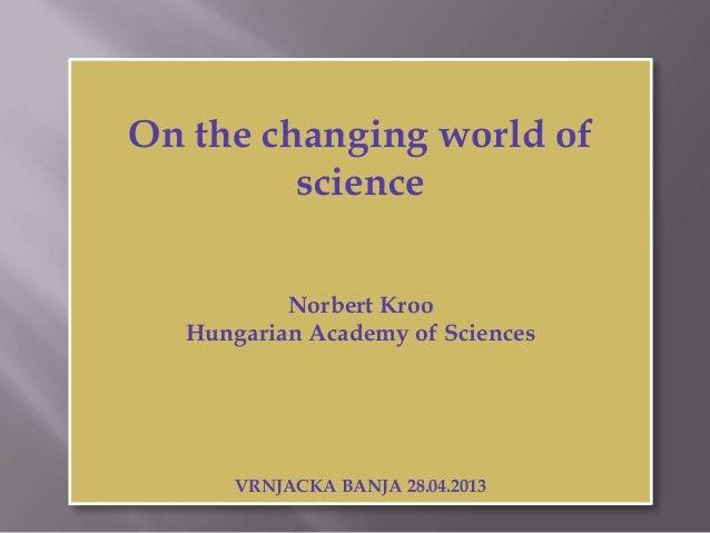 On the changing world ofscienceNorbert KrooHungarian Academy of SciencesVRNJACKA BANJA 28.04.2013