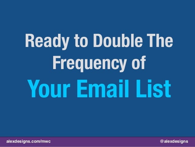 alexdesigns.com/mwc @alexdesigns Ready to Double The Frequency of Your Email List