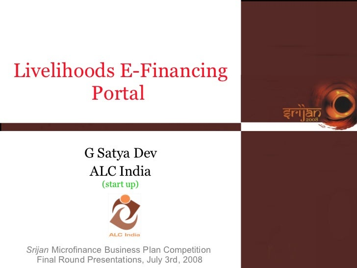 Srijan  Microfinance Business Plan Competition  Final Round Presentations, July 3rd, 2008 Livelihoods E-Financing Portal  ...