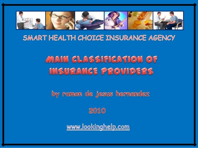 MAIN CLASSIFICATION OF INSURANCE PROVIDERS I. PRIVATE INSURERS II. GOVERNMENT INSURERS Some of the private insurers we are...