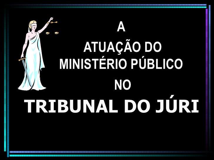 A       ATUAÇÃO DO   MINISTÉRIO PÚBLICO           NOTRIBUNAL DO JÚRI