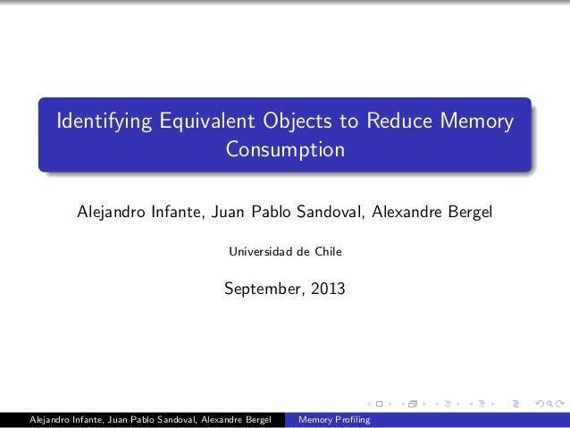 Identifying Equivalent Objects to Reduce Memory Consumption Alejandro Infante, Juan Pablo Sandoval, Alexandre Bergel Unive...