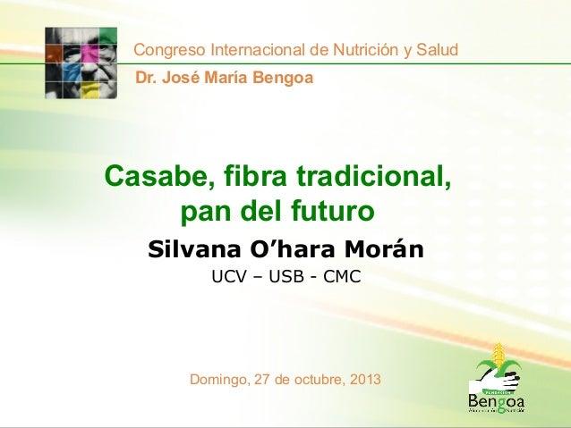 Congreso Internacional de Nutrición y Salud Dr. José María Bengoa  Casabe, fibra tradicional, pan del futuro Silvana O'har...