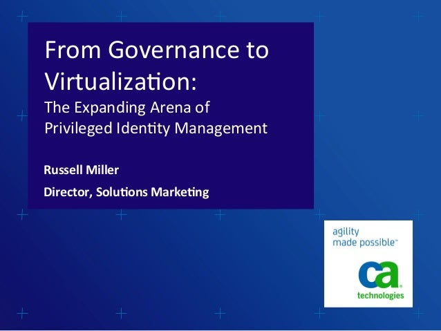 From	   Governance	   to	    Virtualiza2on:	    The	   Expanding	   Arena	   of	    Privileged	   Iden2ty	   Management	  ...