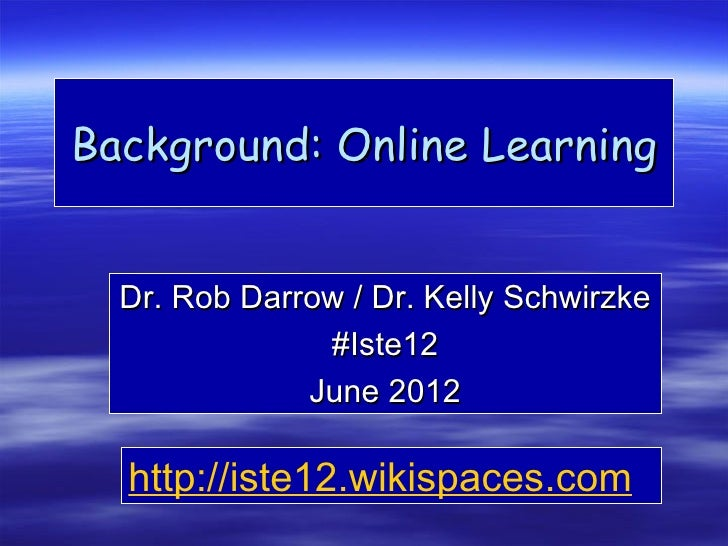 Background: Online Learning  Dr. Rob Darrow / Dr. Kelly Schwirzke               #Iste12              June 2012  http://ist...