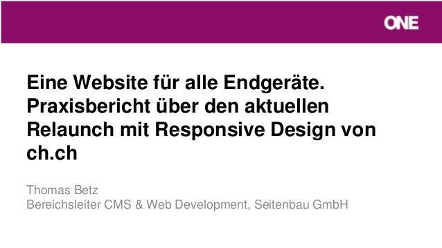 Eine Website für alle Endgeräte.Praxisbericht über den aktuellenRelaunch mit Responsive Design vonch.chThomas BetzBereichs...