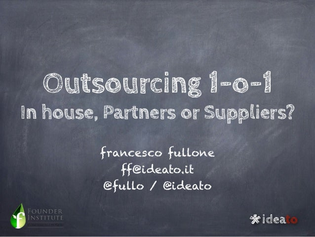 Outsourcing 1-o-1In house, Partners or Suppliers?         francesco fullone            ff@ideato.it          @fullo / @ide...