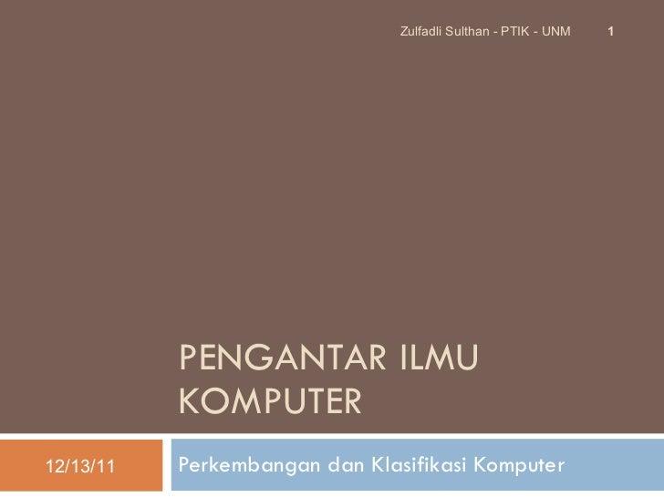 PENGANTAR ILMU KOMPUTER Perkembangan dan Klasifikasi Komputer 12/13/11 Zulfadli Sulthan - PTIK - UNM