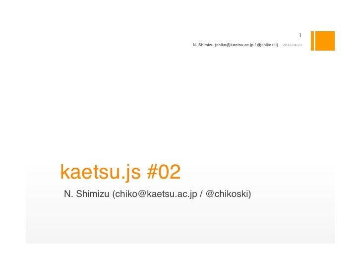 1                             N. Shimizu (chiko@kaetsu.ac.jp / @chikoski)   2012/04/23kaetsu.js #02N. Shimizu (chiko@kaets...