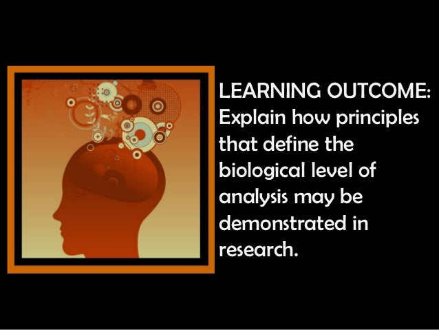 LEARNING OUTCOME:Explain how principlesthat define thebiological level ofanalysis may bedemonstrated inresearch.