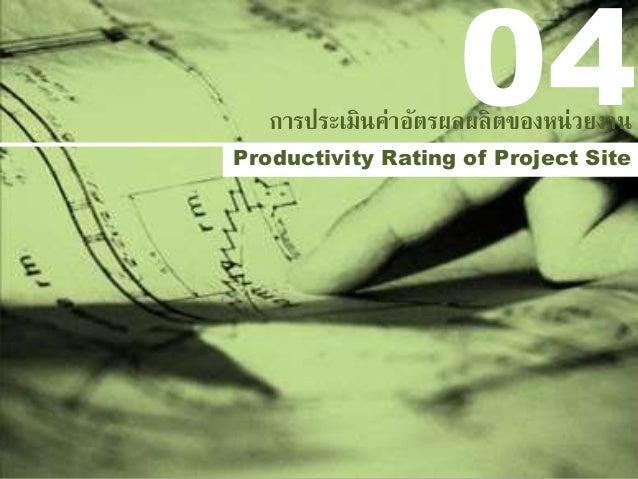 Productivity Rating of Project Site การประเมินค่าอัตรผลผลิตของหน่วยงาน 04