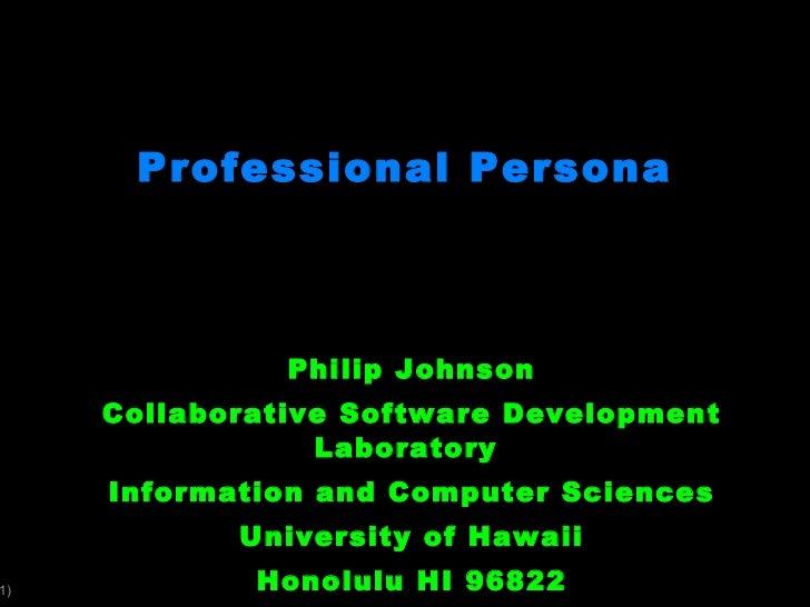 Professional Persona Philip Johnson Collaborative Software Development Laboratory  Information and Computer Sciences Unive...