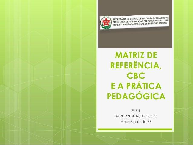 MATRIZ DE REFERÊNCIA,     CBC E A PRÁTICAPEDAGÓGICA         PIP II IMPLEMENTAÇÃO CBC   Anos Finais do EF
