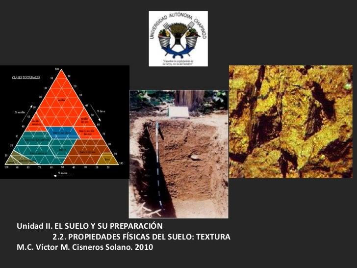 Unidad II. EL SUELO Y SU PREPARACIÓN<br />2.2. PROPIEDADES FÍSICAS DEL SUELO: TEXTURA<br />M.C. Víctor M. Cisneros Solano....