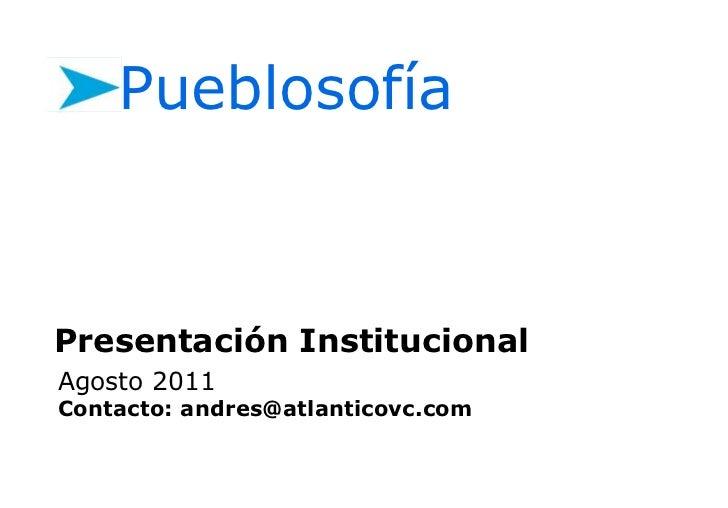 Pueblosofía<br />Presentación Institucional<br />Agosto 2011<br />Contacto:andres@atlanticovc.com<br />