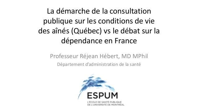 La démarche de la consultation publique sur les conditions de vie des aînés (Québec) vs le débat sur la dépendance en Fran...