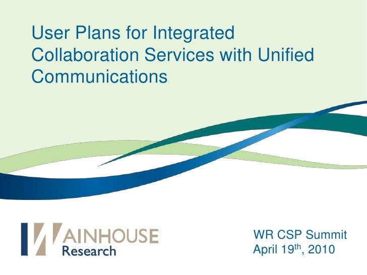 User Plans for Integrated Collaboration Services with Unified Communications <br />WR CSP Summit<br />April 19th, 2010<br />