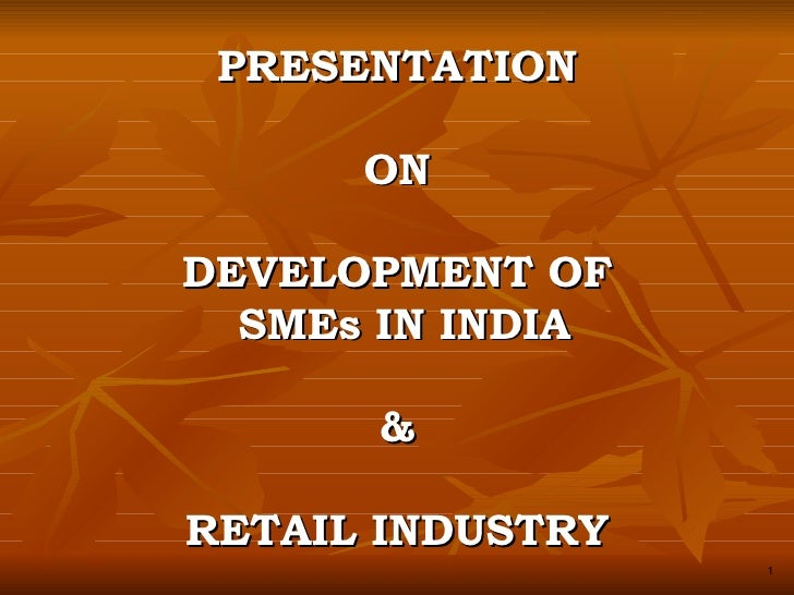 PRESENTATION ON DEVELOPMENT OF  SMEs IN INDIA & RETAIL INDUSTRY 1