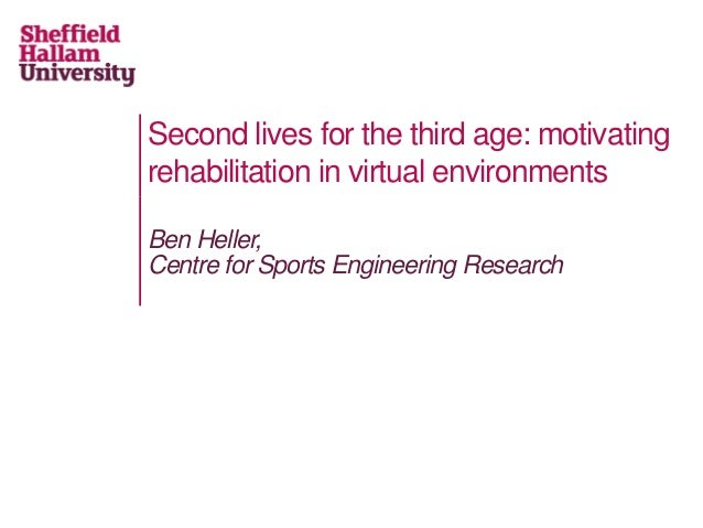 Second lives for the third age: motivating rehabilitation in virtual environments Ben Heller, Centre for Sports Engineerin...