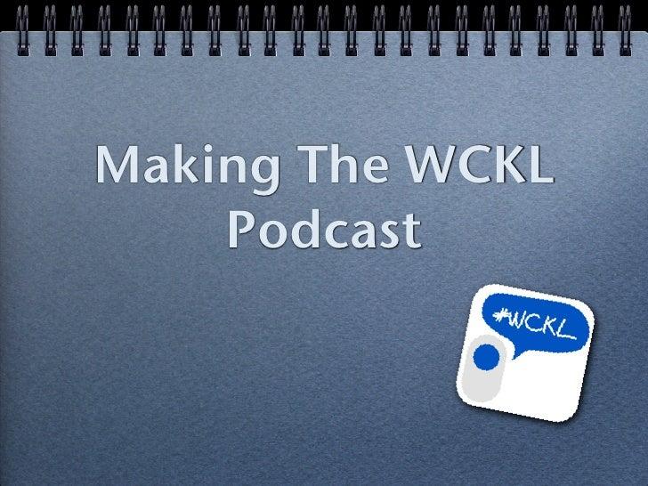 Making The WCKL    Podcast