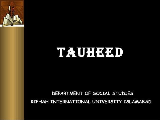TAUHEED DEPARTMENT OF SOCIAL STUDIES RIPHAH INTERNATIONAL UNIVERSITY ISLAMABAD