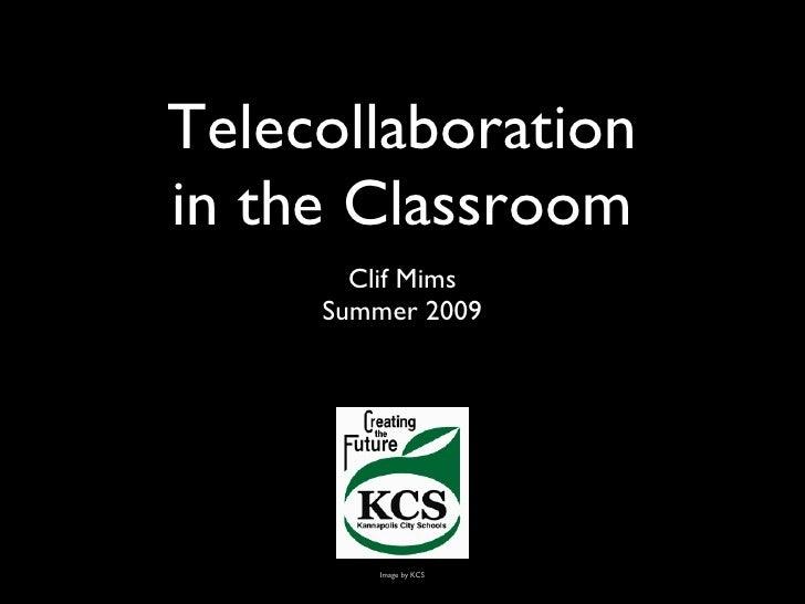 Telecollaboration in the Classroom <ul><li>Clif Mims </li></ul><ul><li>Summer 2009 </li></ul>Image by KCS