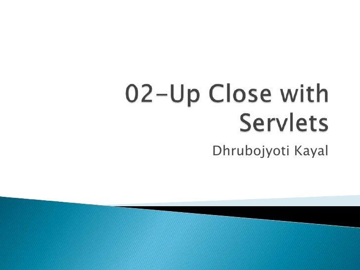 02-Up Close with Servlets<br />DhrubojyotiKayal<br />