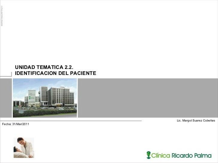 Lic. Margot Suarez Cobeñas UNIDAD TEMATICA 2.2.  IDENTIFICACION DEL PACIENTE Fecha: 31/Mar/2011