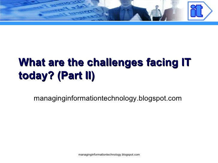 What are the challenges facing IT today? (Part II) managinginformationtechnology.blogspot.com