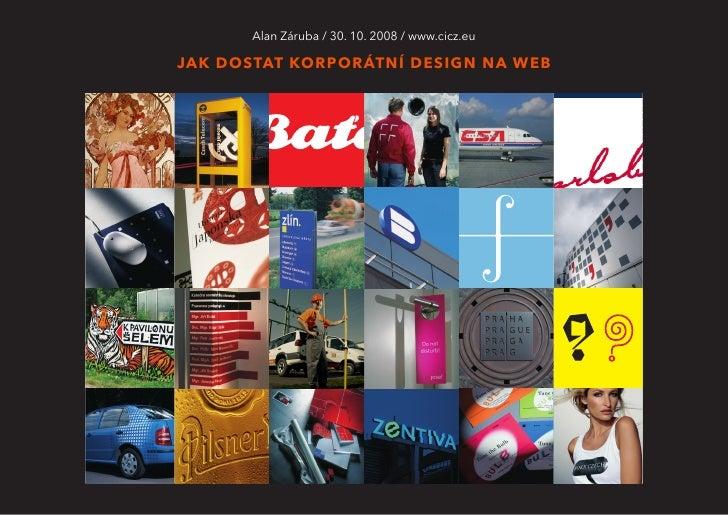 Alan Záruba / 30. 10. 2008 / www.cicz.eu  JAK DOSTAT KORPORÁTNÍ DESIGN NA WEB