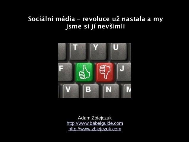 Sociální média – revoluce už nastala a my           jsme si jí nevšimli                  Adam Zbiejczuk           http://w...