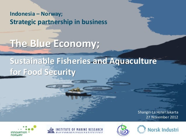 Indonesia – Norway;Strategic partnership in businessThe Blue Economy;Sustainable Fisheries and Aquaculturefor Food Securit...
