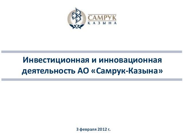 Инвестиционная и инновационная деятельность АО «Самрук-Казына» 3 февраля 2012 г.