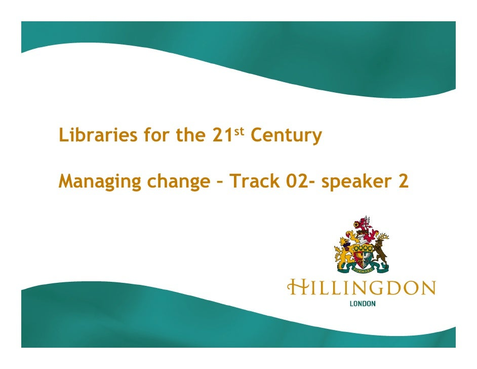 Libraries for the 21st Century  Managing change – Track 02- speaker 2