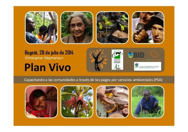 Christopher Stephenson Bogotá, 28 de julio de 2014 Plan Vivo Capacitando a las comunidades a través de los pagos por servi...