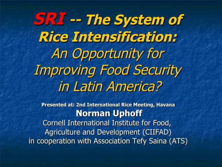 SRI  -- The System of  Rice Intensification:  An Opportunity for  Improving Food Security  in Latin America? Presented at:...