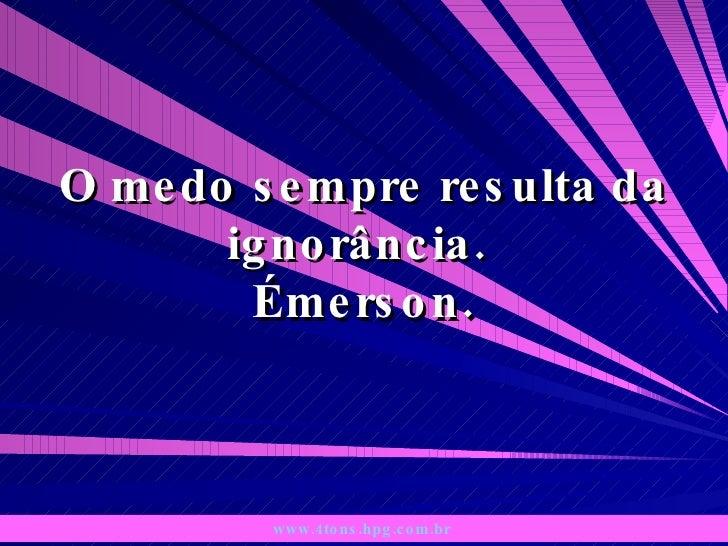 O medo sempre resulta da ignorância.  Émerson. www.4tons.hpg.com.br