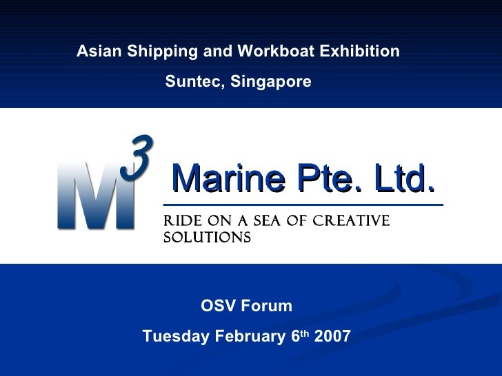 Marine Pte. Ltd. Ride on a sea of creative solutions Asian Shipping and Workboat Exhibition Suntec, Singapore OSV Forum Tu...
